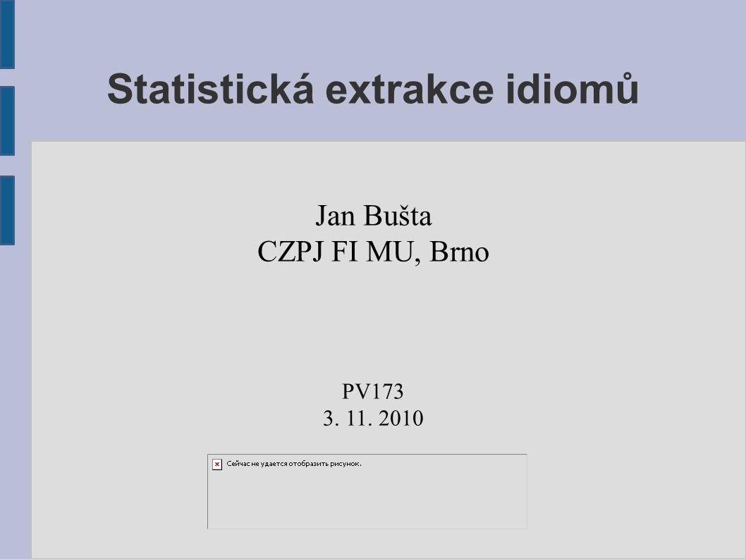 Statistická extrakce idiomů Jan Bušta CZPJ FI MU, Brno PV173 3. 11. 2010