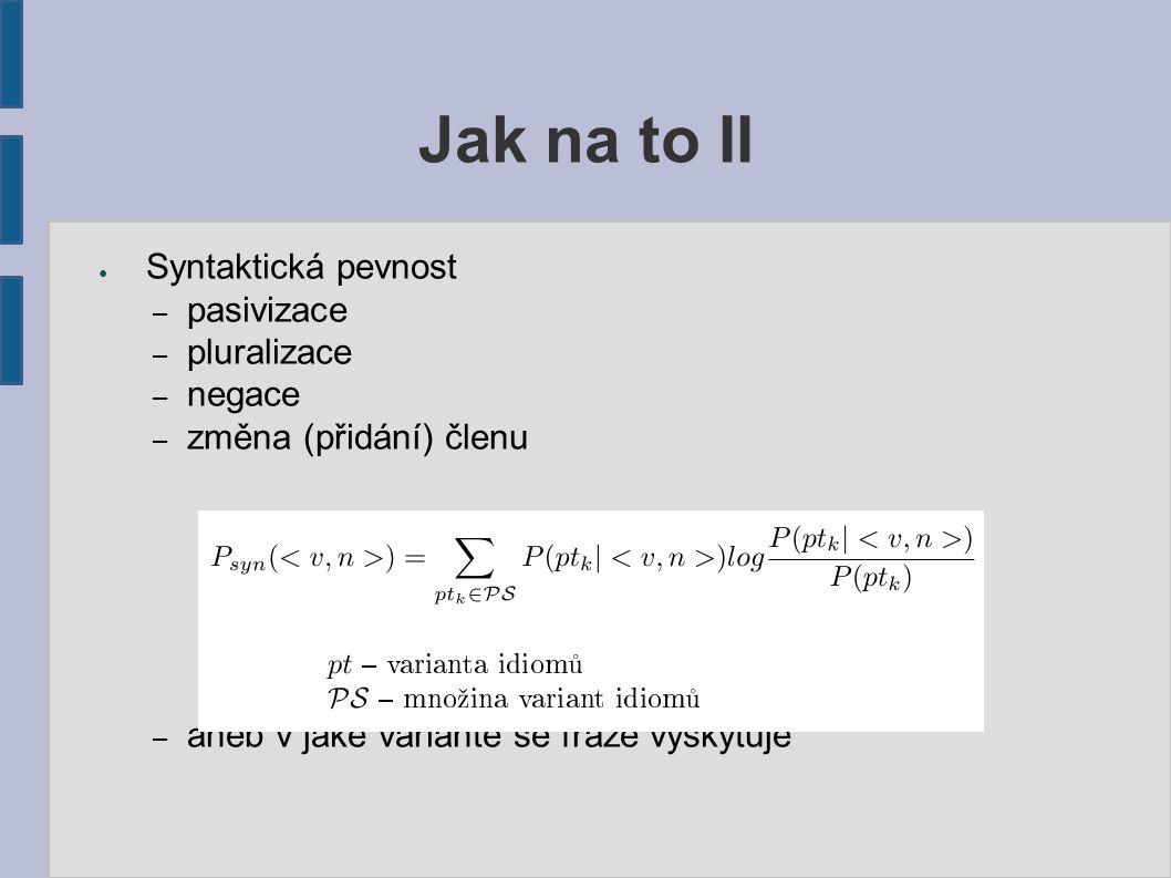 Jak na to II ● Syntaktická pevnost – pasivizace – pluralizace – negace – změna (přidání) členu – aneb v jaké variantě se fráze vyskytuje