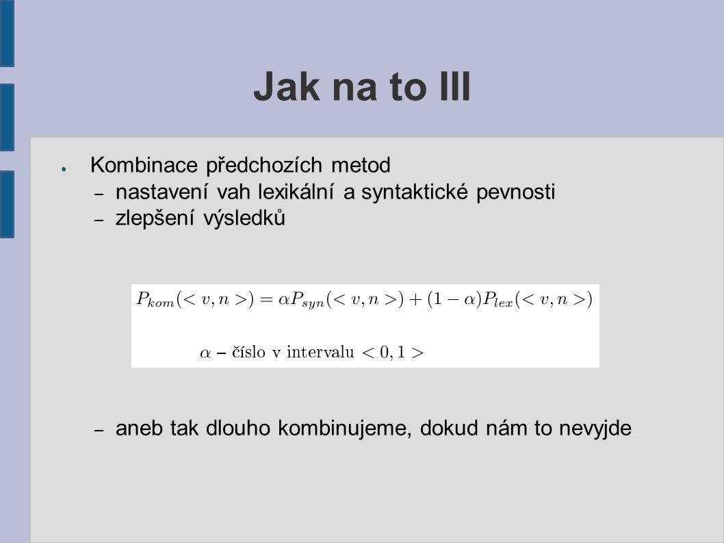 Jak na to III ● Kombinace předchozích metod – nastavení vah lexikální a syntaktické pevnosti – zlepšení výsledků – aneb tak dlouho kombinujeme, dokud