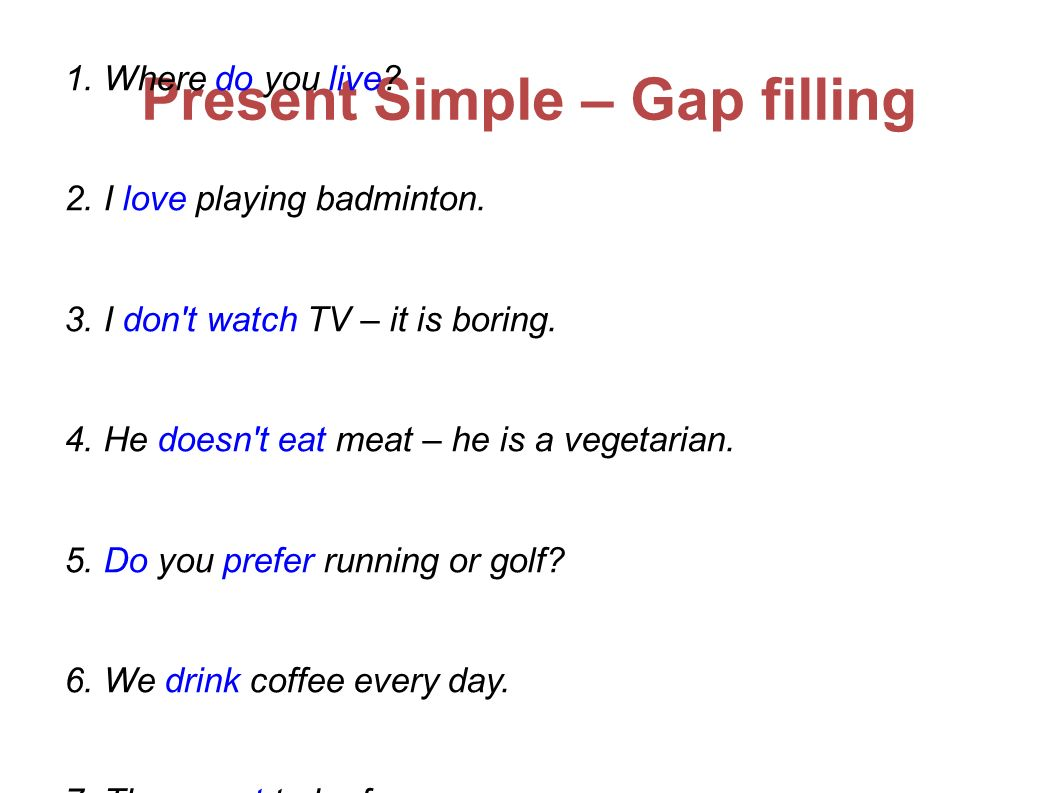 Present Simple – Gap filling 1. Where do you live? 2. I love playing badminton. 3. I don't watch TV – it is boring. 4. He doesn't eat meat – he is a v