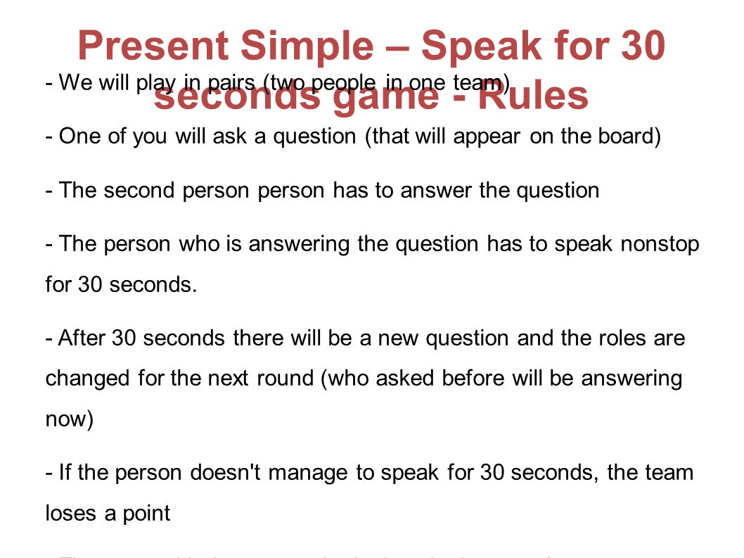 Present Simple – Speak for 30 seconds game - Rules - We will play in pairs (two people in one team) - One of you will ask a question (that will appear on the board) - The second person person has to answer the question - The person who is answering the question has to speak nonstop for 30 seconds.