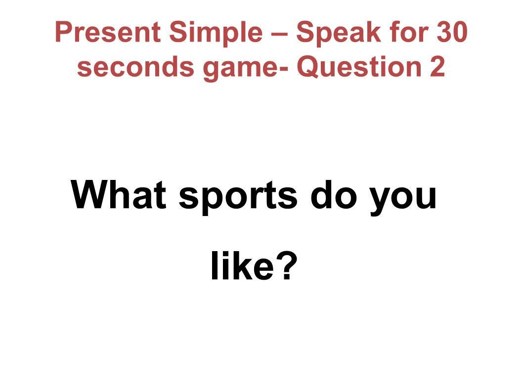 Present Simple – Speak for 30 seconds game- Question 2 What sports do you like?