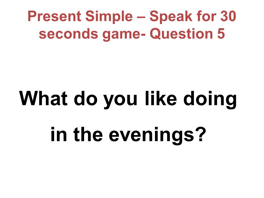 Present Simple – Speak for 30 seconds game- Question 5 What do you like doing in the evenings