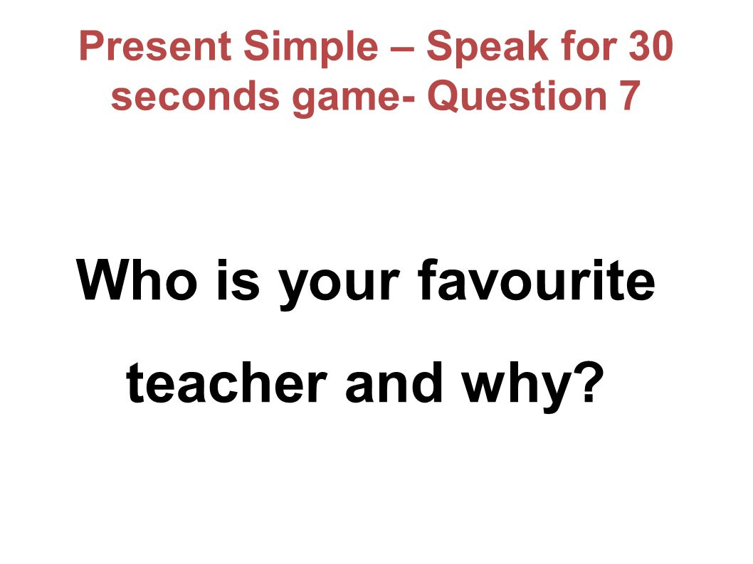 Present Simple – Speak for 30 seconds game- Question 7 Who is your favourite teacher and why