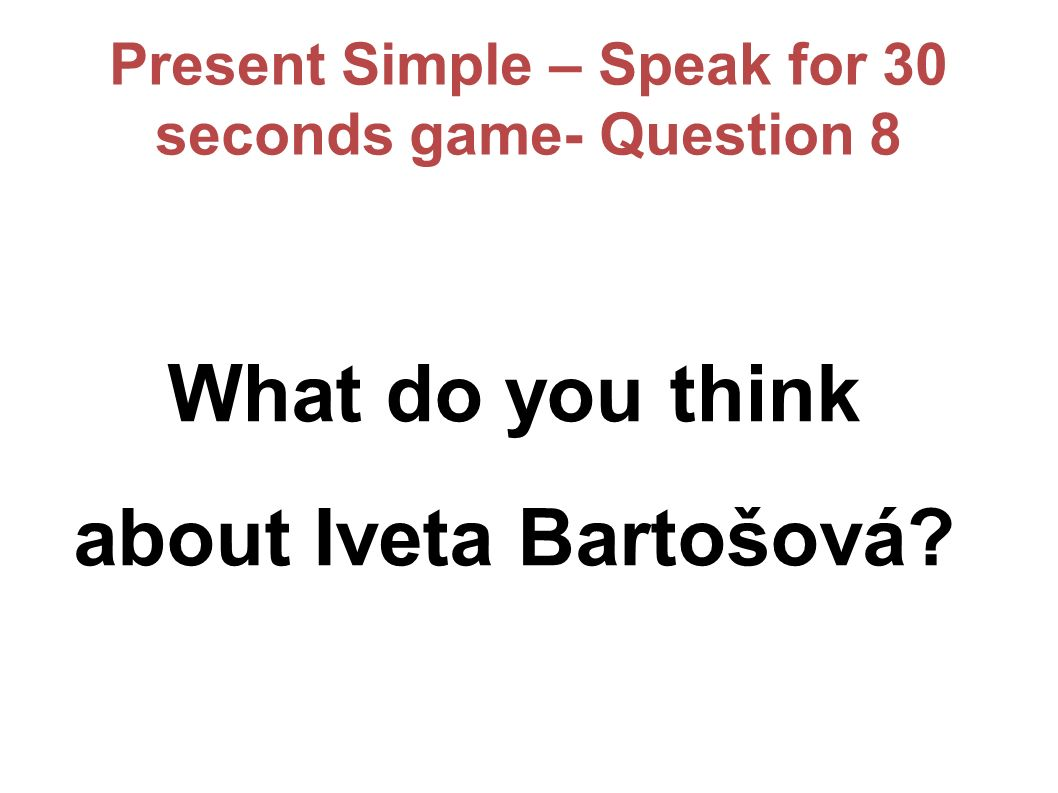 Present Simple – Speak for 30 seconds game- Question 8 What do you think about Iveta Bartošová