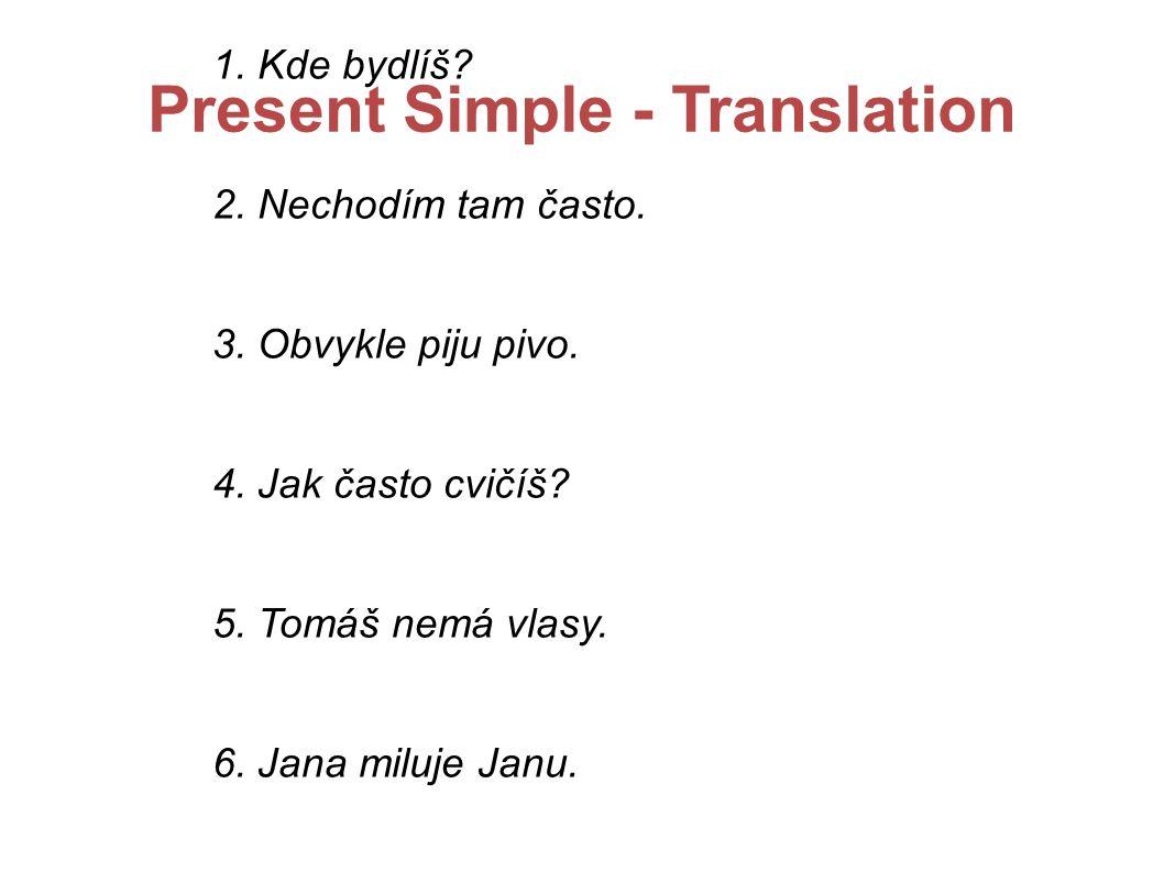 Present Simple - Translation 1. Kde bydlíš. 2. Nechodím tam často.
