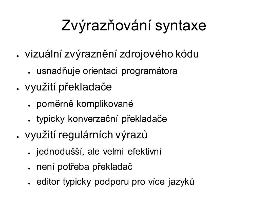 Zvýrazňování syntaxe ● vizuální zvýraznění zdrojového kódu ● usnadňuje orientaci programátora ● využití překladače ● poměrně komplikované ● typicky konverzační překladače ● využití regulárních výrazů ● jednodušší, ale velmi efektivní ● není potřeba překladač ● editor typicky podporu pro více jazyků