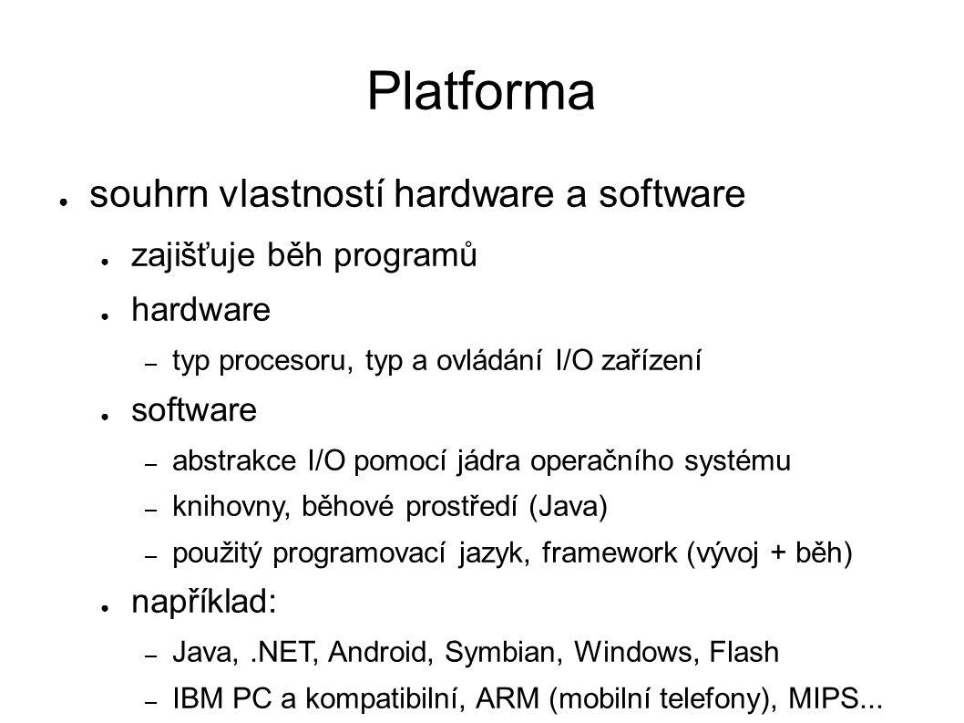 Platforma ● souhrn vlastností hardware a software ● zajišťuje běh programů ● hardware – typ procesoru, typ a ovládání I/O zařízení ● software – abstrakce I/O pomocí jádra operačního systému – knihovny, běhové prostředí (Java) – použitý programovací jazyk, framework (vývoj + běh) ● například: – Java,.NET, Android, Symbian, Windows, Flash – IBM PC a kompatibilní, ARM (mobilní telefony), MIPS...