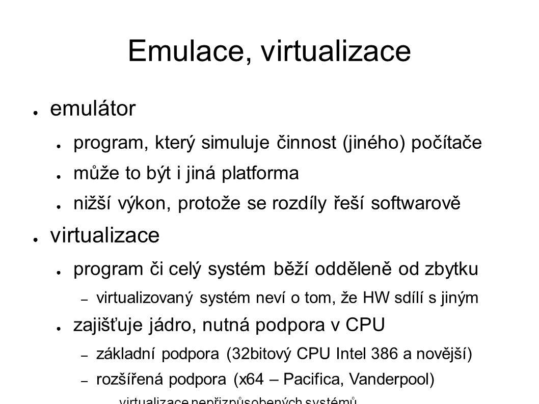 Emulace, virtualizace ● emulátor ● program, který simuluje činnost (jiného) počítače ● může to být i jiná platforma ● nižší výkon, protože se rozdíly řeší softwarově ● virtualizace ● program či celý systém běží odděleně od zbytku – virtualizovaný systém neví o tom, že HW sdílí s jiným ● zajišťuje jádro, nutná podpora v CPU – základní podpora (32bitový CPU Intel 386 a novější) – rozšířená podpora (x64 – Pacifica, Vanderpool) ● virtualizace nepřizpůsobených systémů