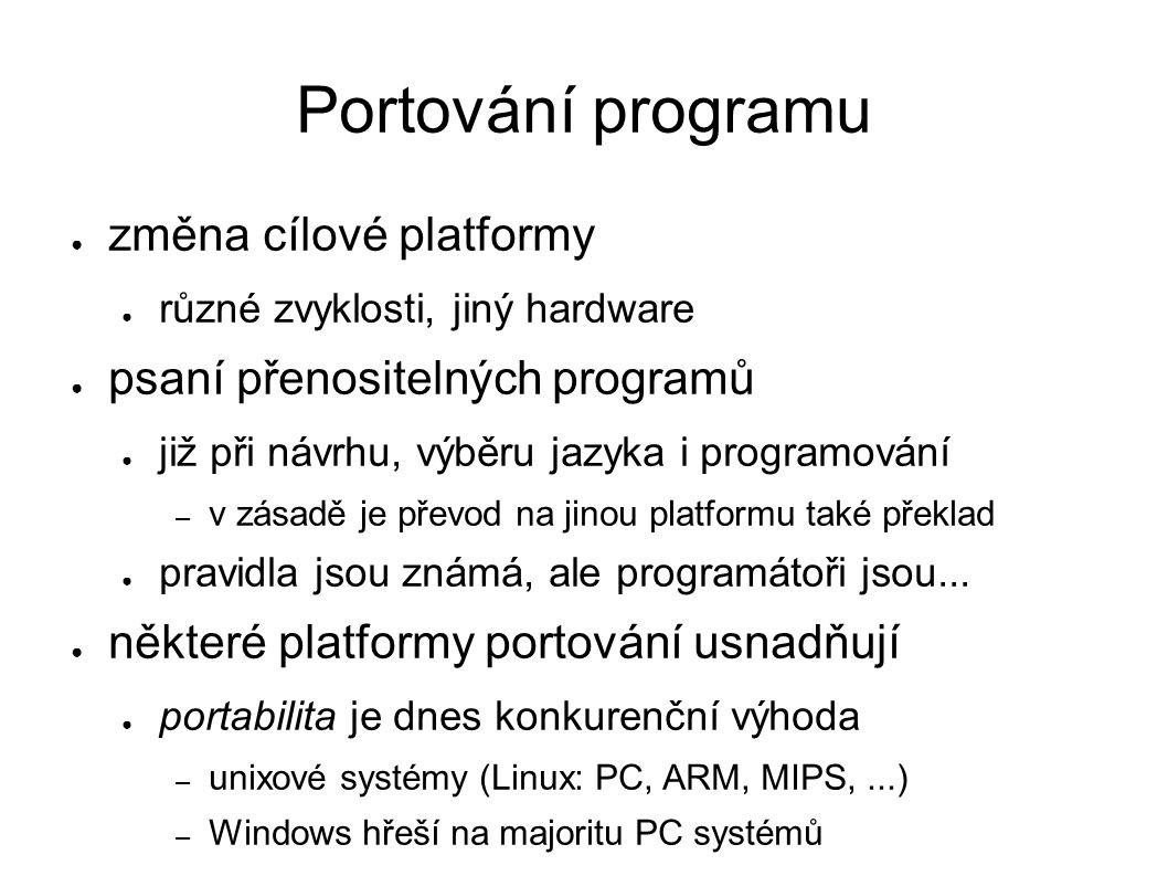 Portování programu ● změna cílové platformy ● různé zvyklosti, jiný hardware ● psaní přenositelných programů ● již při návrhu, výběru jazyka i programování – v zásadě je převod na jinou platformu také překlad ● pravidla jsou známá, ale programátoři jsou...
