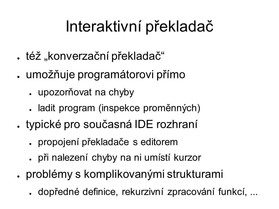 """Interaktivní překladač ● též """"konverzační překladač ● umožňuje programátorovi přímo ● upozorňovat na chyby ● ladit program (inspekce proměnných) ● typické pro současná IDE rozhraní ● propojení překladače s editorem ● při nalezení chyby na ni umístí kurzor ● problémy s komplikovanými strukturami ● dopředné definice, rekurzivní zpracování funkcí,..."""