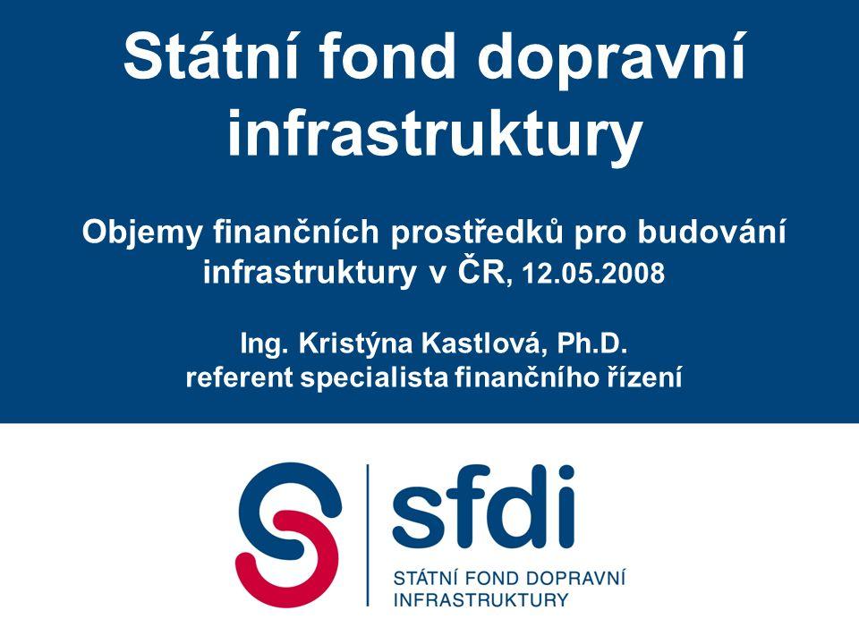 Státní fond dopravní infrastruktury Objemy finančních prostředků pro budování infrastruktury v ČR, 12.05.2008 Ing.
