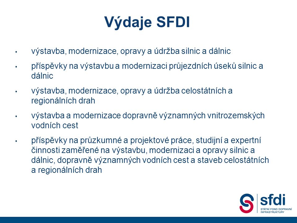 Výdaje SFDI výstavba, modernizace, opravy a údržba silnic a dálnic příspěvky na výstavbu a modernizaci průjezdních úseků silnic a dálnic výstavba, modernizace, opravy a údržba celostátních a regionálních drah výstavba a modernizace dopravně významných vnitrozemských vodních cest příspěvky na průzkumné a projektové práce, studijní a expertní činnosti zaměřené na výstavbu, modernizaci a opravy silnic a dálnic, dopravně významných vodních cest a staveb celostátních a regionálních drah