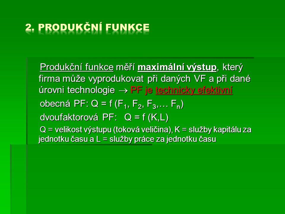 Produkční funkce měří maximální výstup, který firma může vyprodukovat při daných VF a při dané úrovni technologie  PF je technicky efektivní obecná PF: Q = f (F 1, F 2, F 3,… F n ) dvoufaktorová PF:Q = f (K,L) Q = velikost výstupu (toková veličina), K = služby kapitálu za jednotku času a L = služby práce za jednotku času