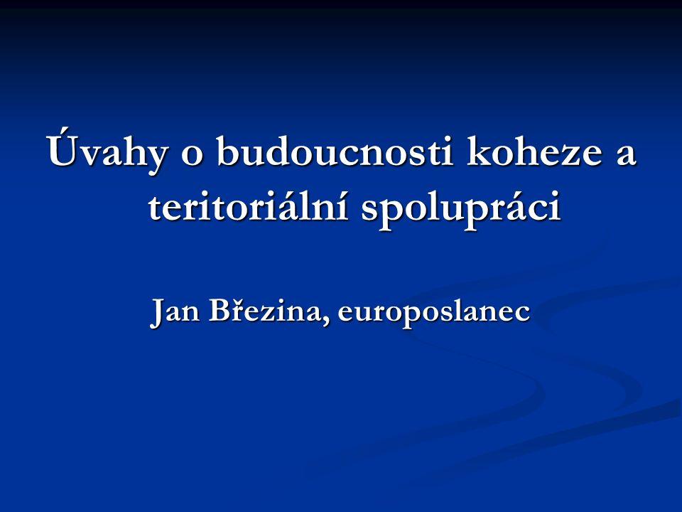 Úvahy o budoucnosti koheze a teritoriální spolupráci Jan Březina, europoslanec
