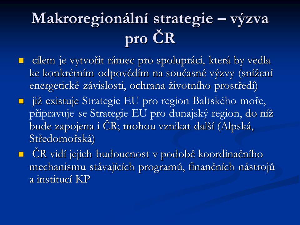 Makroregionální strategie – výzva pro ČR cílem je vytvořit rámec pro spolupráci, která by vedla ke konkrétním odpovědím na současné výzvy (snížení energetické závislosti, ochrana životního prostředí) cílem je vytvořit rámec pro spolupráci, která by vedla ke konkrétním odpovědím na současné výzvy (snížení energetické závislosti, ochrana životního prostředí) již existuje do níž bude zapojena i ČR; mohou vznikat další (Alpská, Středomořská) již existuje Strategie EU pro region Baltského moře, připravuje se Strategie EU pro dunajský region, do níž bude zapojena i ČR; mohou vznikat další (Alpská, Středomořská) ČR vidí jejich budoucnost v podobě koordinačního mechanismu stávajících programů, finančních nástrojů a institucí KP ČR vidí jejich budoucnost v podobě koordinačního mechanismu stávajících programů, finančních nástrojů a institucí KP