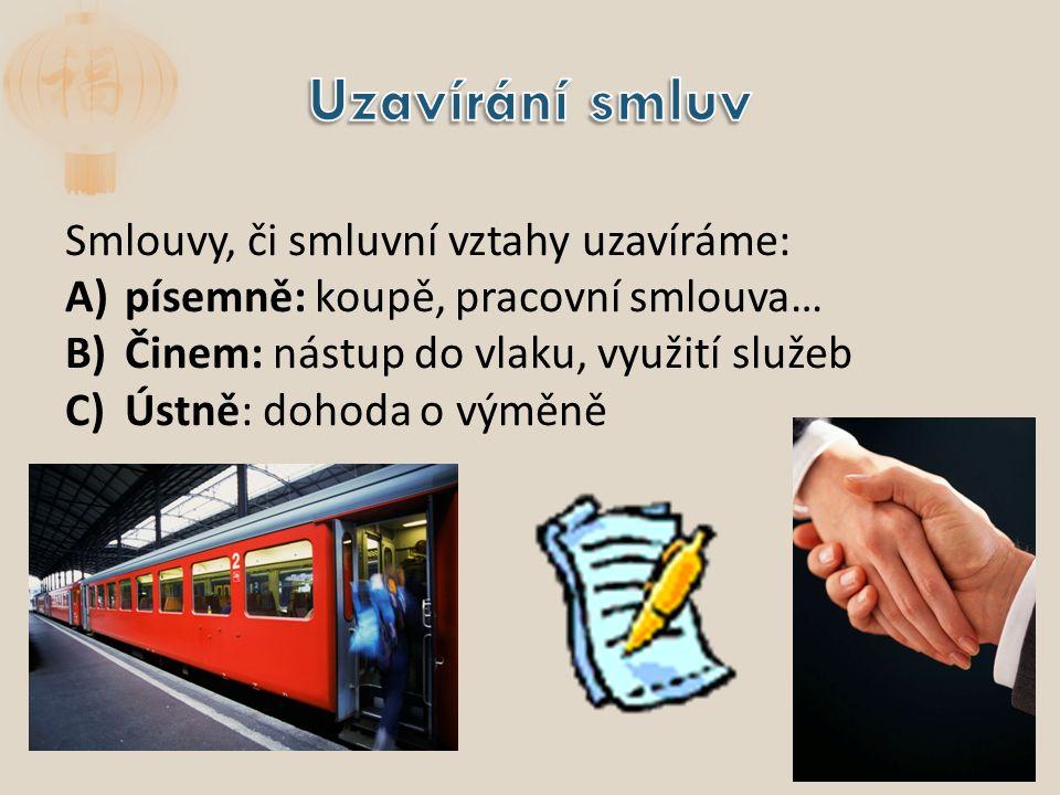 Smlouvy, či smluvní vztahy uzavíráme: A)písemně: koupě, pracovní smlouva… B)Činem: nástup do vlaku, využití služeb C)Ústně: dohoda o výměně