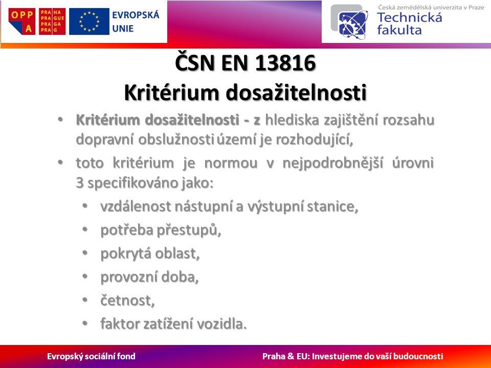 Evropský sociální fond Praha & EU: Investujeme do vaší budoucnosti ČSN EN 13816 Kritérium dosažitelnosti Kritérium dosažitelnosti - z hlediska zajištění rozsahu dopravní obslužnosti území je rozhodující, Kritérium dosažitelnosti - z hlediska zajištění rozsahu dopravní obslužnosti území je rozhodující, toto kritérium je normou v nejpodrobnější úrovni 3 specifikováno jako: toto kritérium je normou v nejpodrobnější úrovni 3 specifikováno jako: vzdálenost nástupní a výstupní stanice, vzdálenost nástupní a výstupní stanice, potřeba přestupů, potřeba přestupů, pokrytá oblast, pokrytá oblast, provozní doba, provozní doba, četnost, četnost, faktor zatížení vozidla.