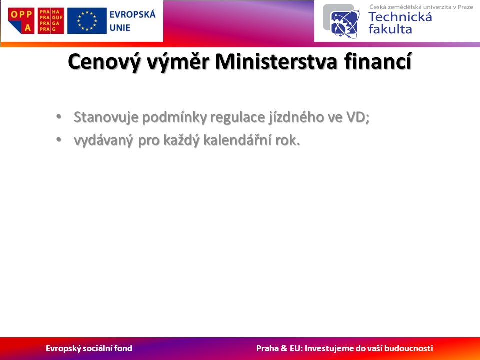 Evropský sociální fond Praha & EU: Investujeme do vaší budoucnosti Cenový výměr Ministerstva financí Stanovuje podmínky regulace jízdného ve VD; Stanovuje podmínky regulace jízdného ve VD; vydávaný pro každý kalendářní rok.