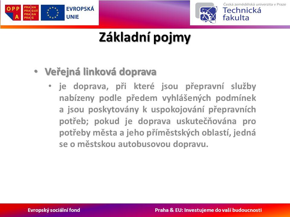Evropský sociální fond Praha & EU: Investujeme do vaší budoucnosti Základní pojmy Veřejná linková doprava Veřejná linková doprava je doprava, při které jsou přepravní služby nabízeny podle předem vyhlášených podmínek a jsou poskytovány k uspokojování přepravních potřeb; pokud je doprava uskutečňována pro potřeby města a jeho příměstských oblastí, jedná se o městskou autobusovou dopravu.