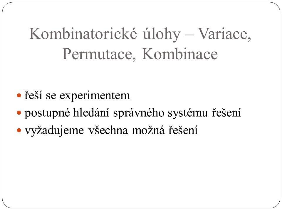 Kombinatorické úlohy – Variace, Permutace, Kombinace řeší se experimentem postupné hledání správného systému řešení vyžadujeme všechna možná řešení