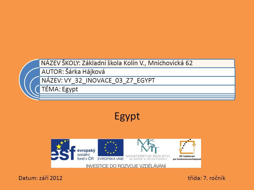 NÁZEV ŠKOLY: Základní škola Kolín V., Mnichovická 62 AUTOR: Šárka Hájková NÁZEV: VY_32_INOVACE_03_Z7_EGYPT TÉMA: Egypt Egypt Datum: září 2012 třída: 7.