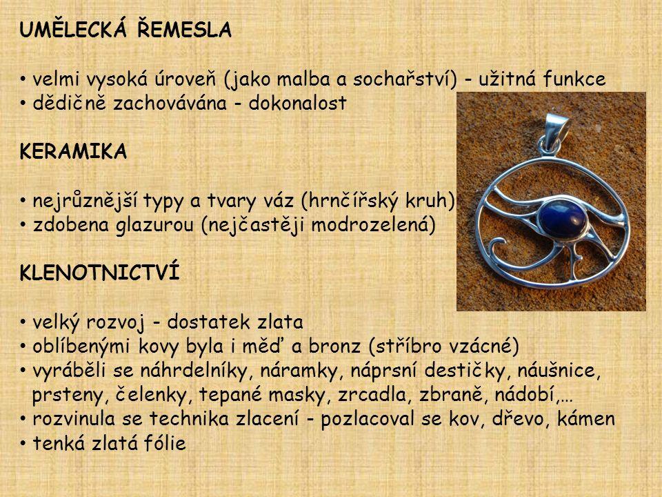 UMĚLECKÁ ŘEMESLA velmi vysoká úroveň (jako malba a sochařství) - užitná funkce dědičně zachovávána - dokonalost KERAMIKA nejrůznější typy a tvary váz (hrnčířský kruh) zdobena glazurou (nejčastěji modrozelená) KLENOTNICTVÍ velký rozvoj - dostatek zlata oblíbenými kovy byla i měď a bronz (stříbro vzácné) vyráběli se náhrdelníky, náramky, náprsní destičky, náušnice, prsteny, čelenky, tepané masky, zrcadla, zbraně, nádobí,… rozvinula se technika zlacení - pozlacoval se kov, dřevo, kámen tenká zlatá fólie