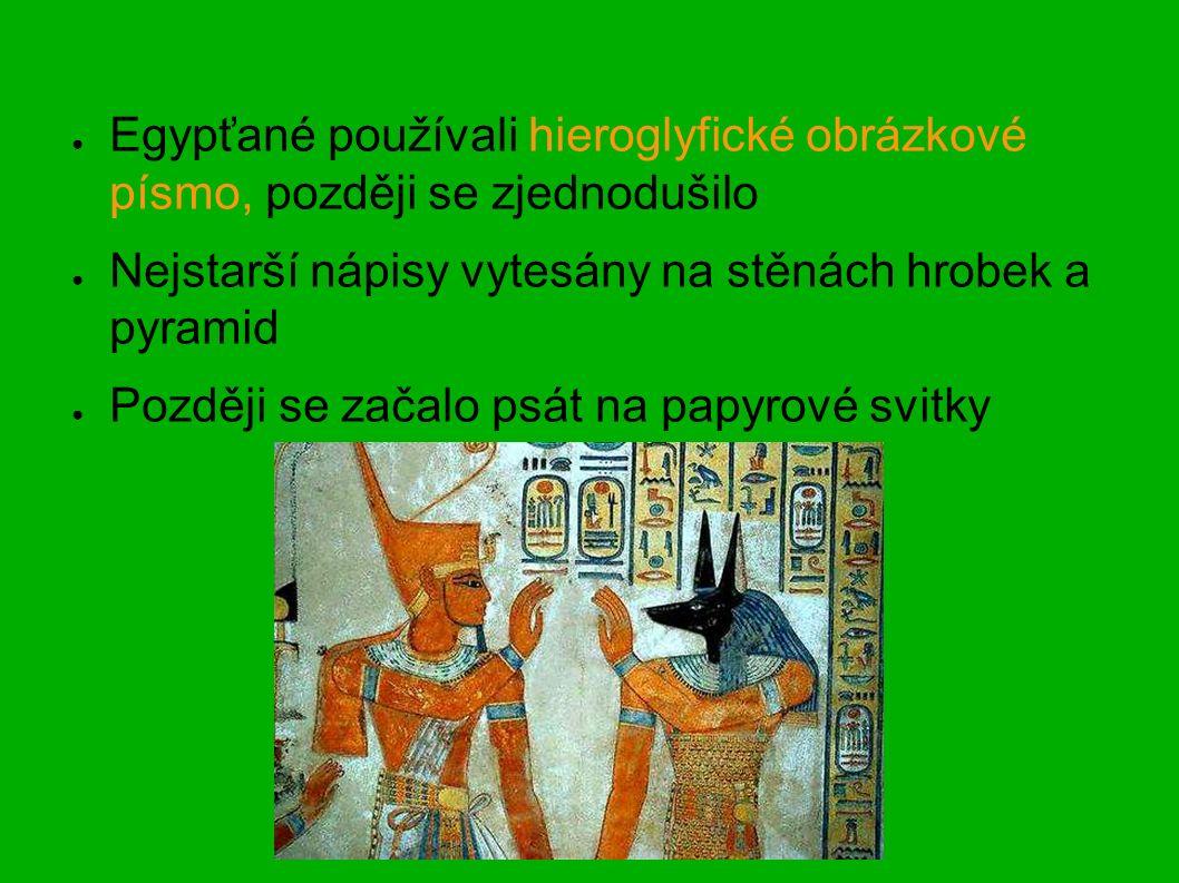 ● Egypťané používali hieroglyfické obrázkové písmo, později se zjednodušilo ● Nejstarší nápisy vytesány na stěnách hrobek a pyramid ● Později se začalo psát na papyrové svitky