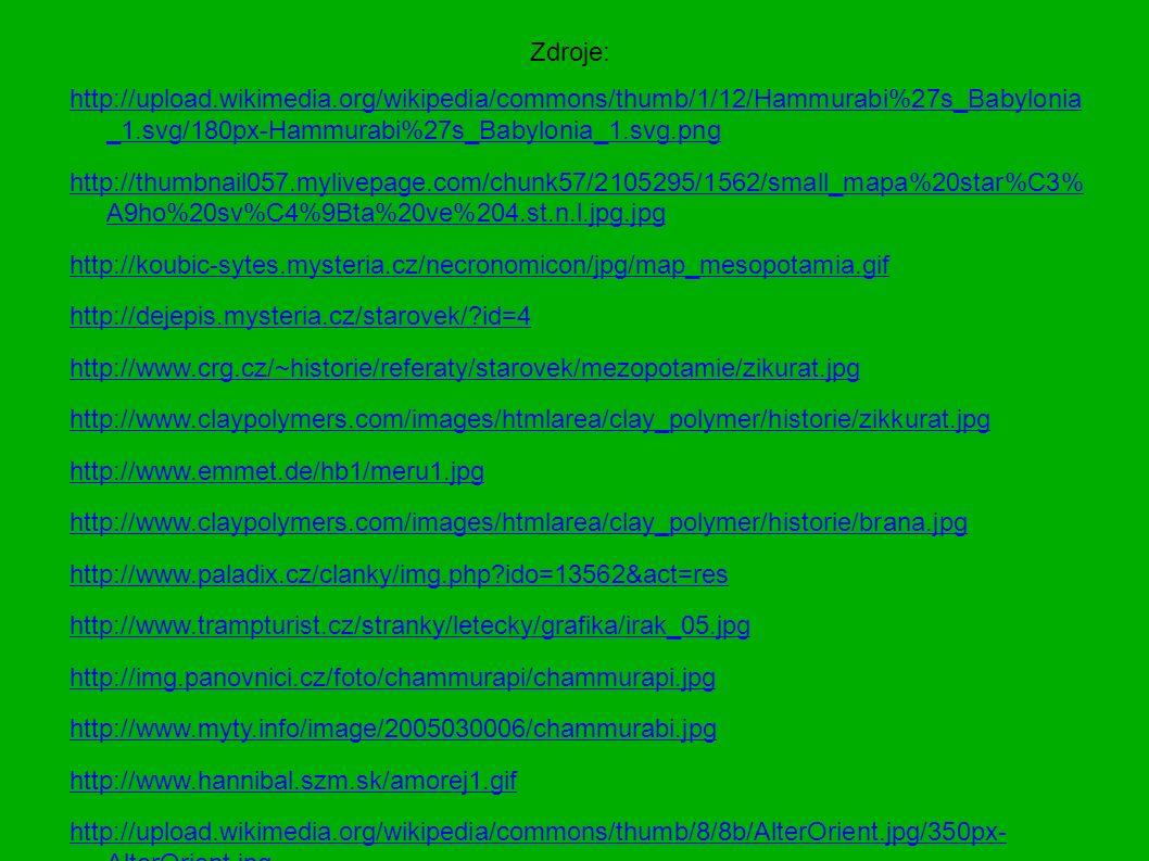 Zdroje: http://upload.wikimedia.org/wikipedia/commons/thumb/1/12/Hammurabi%27s_Babylonia _1.svg/180px-Hammurabi%27s_Babylonia_1.svg.png http://thumbnail057.mylivepage.com/chunk57/2105295/1562/small_mapa%20star%C3% A9ho%20sv%C4%9Bta%20ve%204.st.n.l.jpg.jpg http://koubic-sytes.mysteria.cz/necronomicon/jpg/map_mesopotamia.gif http://dejepis.mysteria.cz/starovek/ id=4 http://www.crg.cz/~historie/referaty/starovek/mezopotamie/zikurat.jpg http://www.claypolymers.com/images/htmlarea/clay_polymer/historie/zikkurat.jpg http://www.emmet.de/hb1/meru1.jpg http://www.claypolymers.com/images/htmlarea/clay_polymer/historie/brana.jpg http://www.paladix.cz/clanky/img.php ido=13562&act=res http://www.trampturist.cz/stranky/letecky/grafika/irak_05.jpg http://img.panovnici.cz/foto/chammurapi/chammurapi.jpg http://www.myty.info/image/2005030006/chammurabi.jpg http://www.hannibal.szm.sk/amorej1.gif http://upload.wikimedia.org/wikipedia/commons/thumb/8/8b/AlterOrient.jpg/350px- AlterOrient.jpg http://monalisa.bloguje.cz/cuneiform.jpg