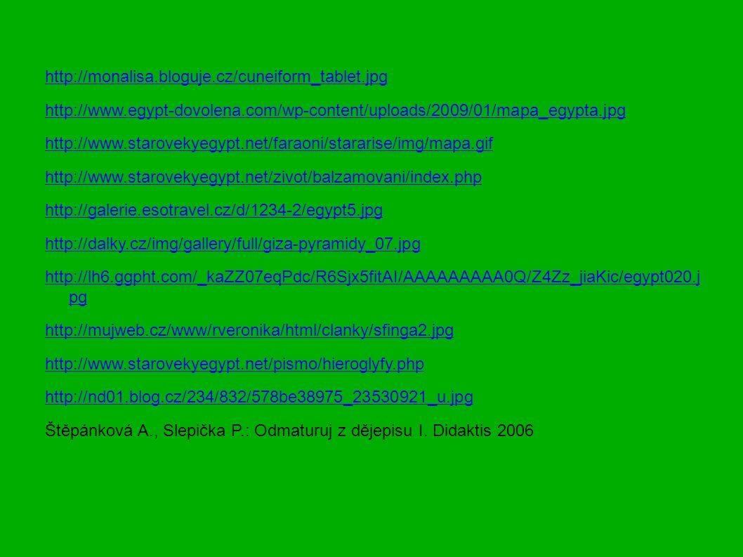 http://monalisa.bloguje.cz/cuneiform_tablet.jpg http://www.egypt-dovolena.com/wp-content/uploads/2009/01/mapa_egypta.jpg http://www.starovekyegypt.net/faraoni/stararise/img/mapa.gif http://www.starovekyegypt.net/zivot/balzamovani/index.php http://galerie.esotravel.cz/d/1234-2/egypt5.jpg http://dalky.cz/img/gallery/full/giza-pyramidy_07.jpg http://lh6.ggpht.com/_kaZZ07eqPdc/R6Sjx5fitAI/AAAAAAAAA0Q/Z4Zz_jiaKic/egypt020.j pg http://mujweb.cz/www/rveronika/html/clanky/sfinga2.jpg http://www.starovekyegypt.net/pismo/hieroglyfy.php http://nd01.blog.cz/234/832/578be38975_23530921_u.jpg Štěpánková A., Slepička P.: Odmaturuj z dějepisu I.