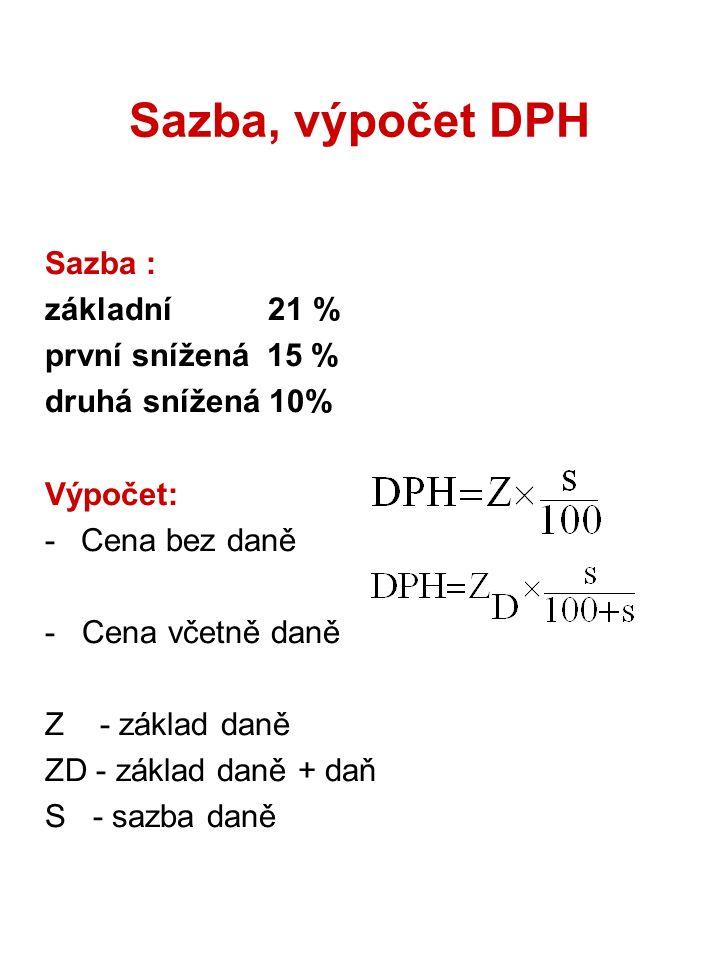 Sazba, výpočet DPH Sazba : základní 21 % první snížená 15 % druhá snížená 10% Výpočet: -Cena bez daně - Cena včetně daně Z - základ daně ZD - základ d