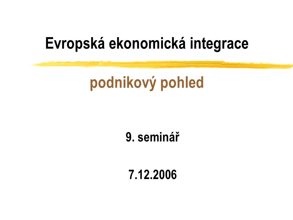 Evropská ekonomická integrace podnikový pohled 9. seminář 7.12.2006