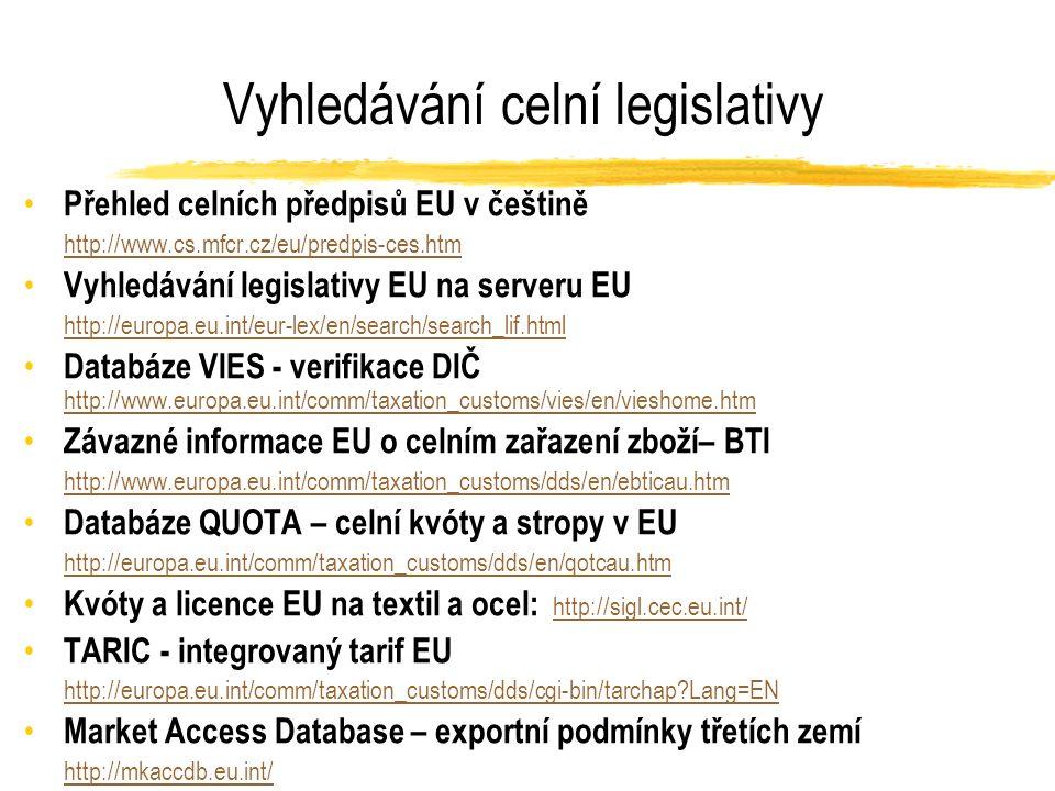 Vyhledávání celní legislativy Přehled celních předpisů EU v češtině http://www.cs.mfcr.cz/eu/predpis-ces.htm Vyhledávání legislativy EU na serveru EU http://europa.eu.int/eur-lex/en/search/search_lif.html Databáze VIES - verifikace DIČ http://www.europa.eu.int/comm/taxation_customs/vies/en/vieshome.htm http://www.europa.eu.int/comm/taxation_customs/vies/en/vieshome.htm Závazné informace EU o celním zařazení zboží– BTI http://www.europa.eu.int/comm/taxation_customs/dds/en/ebticau.htm Databáze QUOTA – celní kvóty a stropy v EU http://europa.eu.int/comm/taxation_customs/dds/en/qotcau.htm Kvóty a licence EU na textil a ocel: http://sigl.cec.eu.int/ http://sigl.cec.eu.int/ TARIC - integrovaný tarif EU http://europa.eu.int/comm/taxation_customs/dds/cgi-bin/tarchap?Lang=EN Market Access Database – exportní podmínky třetích zemí http://mkaccdb.eu.int/