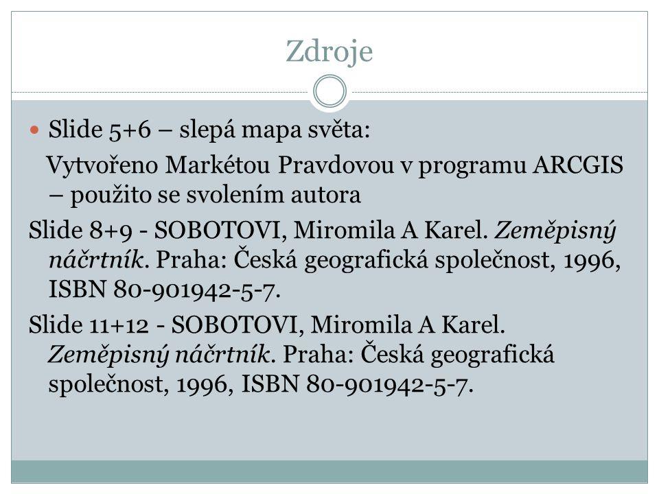 Zdroje Slide 5+6 – slepá mapa světa: Vytvořeno Markétou Pravdovou v programu ARCGIS – použito se svolením autora Slide 8+9 - SOBOTOVI, Miromila A Kare