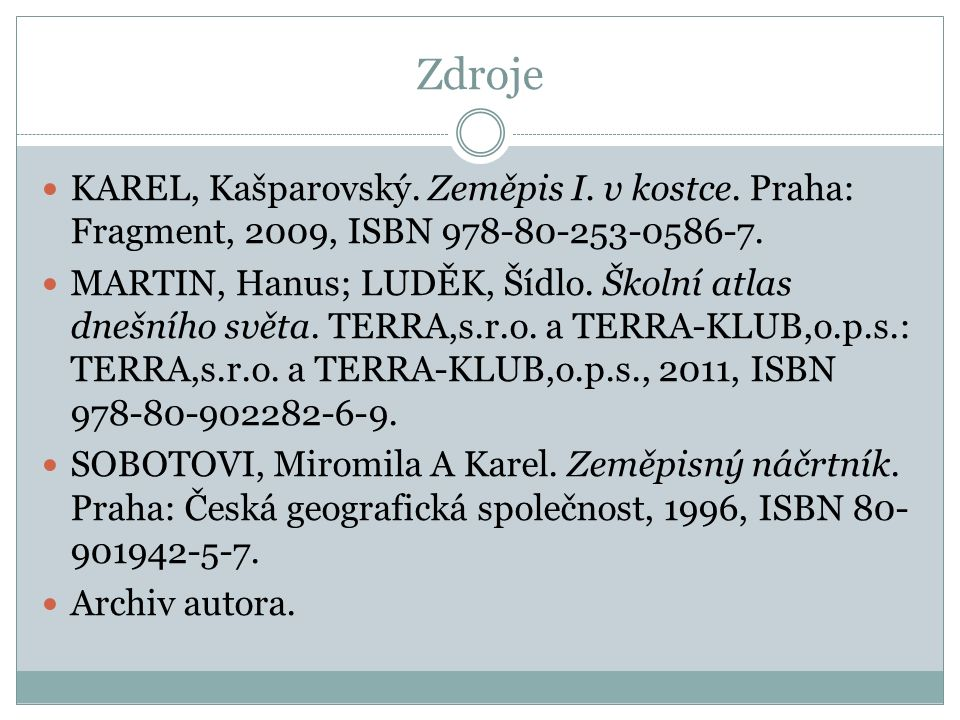 Zdroje KAREL, Kašparovský. Zeměpis I. v kostce. Praha: Fragment, 2009, ISBN 978-80-253-0586-7. MARTIN, Hanus; LUDĚK, Šídlo. Školní atlas dnešního svět
