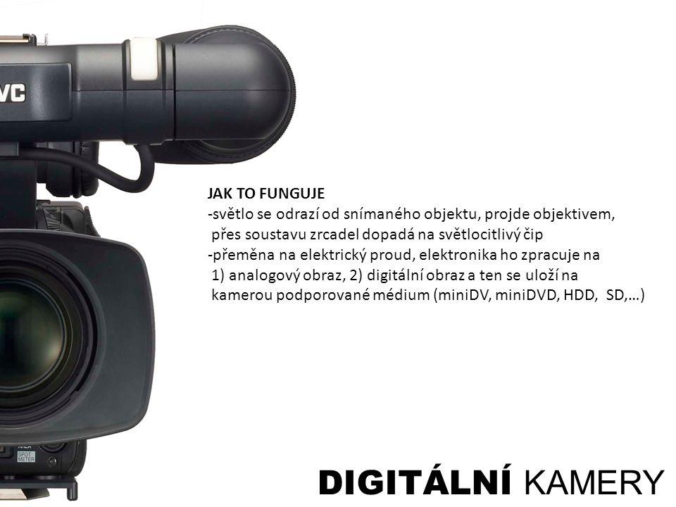 DIGITÁLNÍ KAMERY JAK TO FUNGUJE -světlo se odrazí od snímaného objektu, projde objektivem, přes soustavu zrcadel dopadá na světlocitlivý čip -přeměna na elektrický proud, elektronika ho zpracuje na 1) analogový obraz, 2) digitální obraz a ten se uloží na kamerou podporované médium (miniDV, miniDVD, HDD, SD,…)