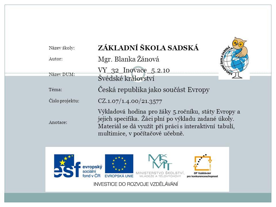 Název školy: ZÁKLADNÍ ŠKOLA SADSKÁ Autor: Mgr. Blanka Žánová Název DUM: VY_32_Inovace_5.2.10 Švédské království Téma: Česká republika jako součást Evr