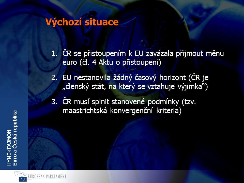 HYNEKFAJMON Euro a Česká republika Výchozí situace 1.ČR se přistoupením k EU zavázala přijmout měnu euro (čl. 4 Aktu o přistoupení) 2.EU nestanovila ž
