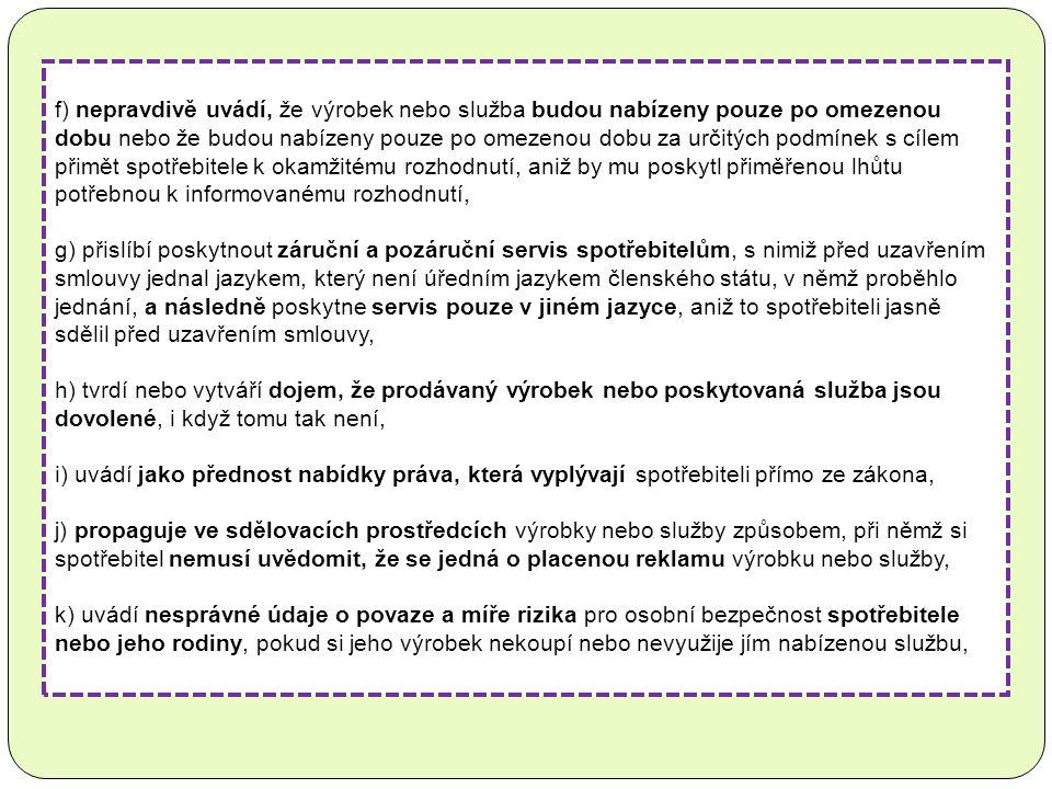 f) nepravdivě uvádí, že výrobek nebo služba budou nabízeny pouze po omezenou dobu nebo že budou nabízeny pouze po omezenou dobu za určitých podmínek s cílem přimět spotřebitele k okamžitému rozhodnutí, aniž by mu poskytl přiměřenou lhůtu potřebnou k informovanému rozhodnutí, g) přislíbí poskytnout záruční a pozáruční servis spotřebitelům, s nimiž před uzavřením smlouvy jednal jazykem, který není úředním jazykem členského státu, v němž proběhlo jednání, a následně poskytne servis pouze v jiném jazyce, aniž to spotřebiteli jasně sdělil před uzavřením smlouvy, h) tvrdí nebo vytváří dojem, že prodávaný výrobek nebo poskytovaná služba jsou dovolené, i když tomu tak není, i) uvádí jako přednost nabídky práva, která vyplývají spotřebiteli přímo ze zákona, j) propaguje ve sdělovacích prostředcích výrobky nebo služby způsobem, při němž si spotřebitel nemusí uvědomit, že se jedná o placenou reklamu výrobku nebo služby, k) uvádí nesprávné údaje o povaze a míře rizika pro osobní bezpečnost spotřebitele nebo jeho rodiny, pokud si jeho výrobek nekoupí nebo nevyužije jím nabízenou službu,