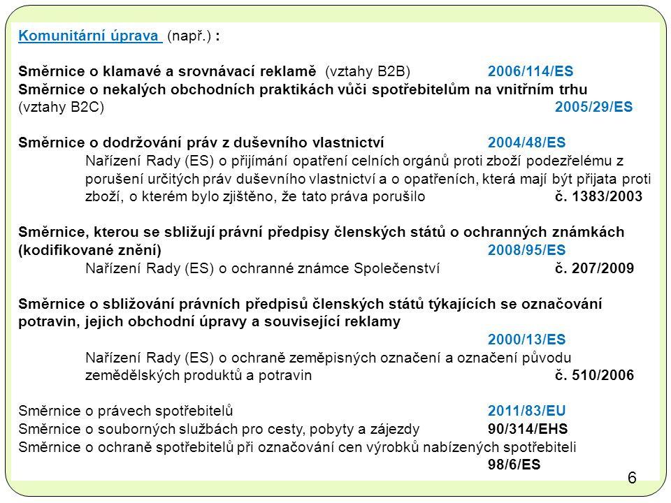 Komunitární úprava (např.) : Směrnice o klamavé a srovnávací reklamě (vztahy B2B) 2006/114/ES Směrnice o nekalých obchodních praktikách vůči spotřebitelům na vnitřním trhu (vztahy B2C)2005/29/ES Směrnice o dodržování práv z duševního vlastnictví 2004/48/ES Nařízení Rady (ES) o přijímání opatření celních orgánů proti zboží podezřelému z porušení určitých práv duševního vlastnictví a o opatřeních, která mají být přijata proti zboží, o kterém bylo zjištěno, že tato práva porušilo č.
