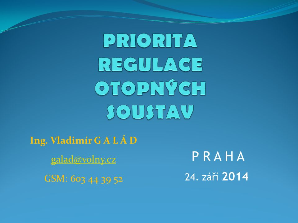 Ing. Vladimír G A L Á D galad@volny.cz GSM: 603 44 39 52 P R A H A 24. září 2014