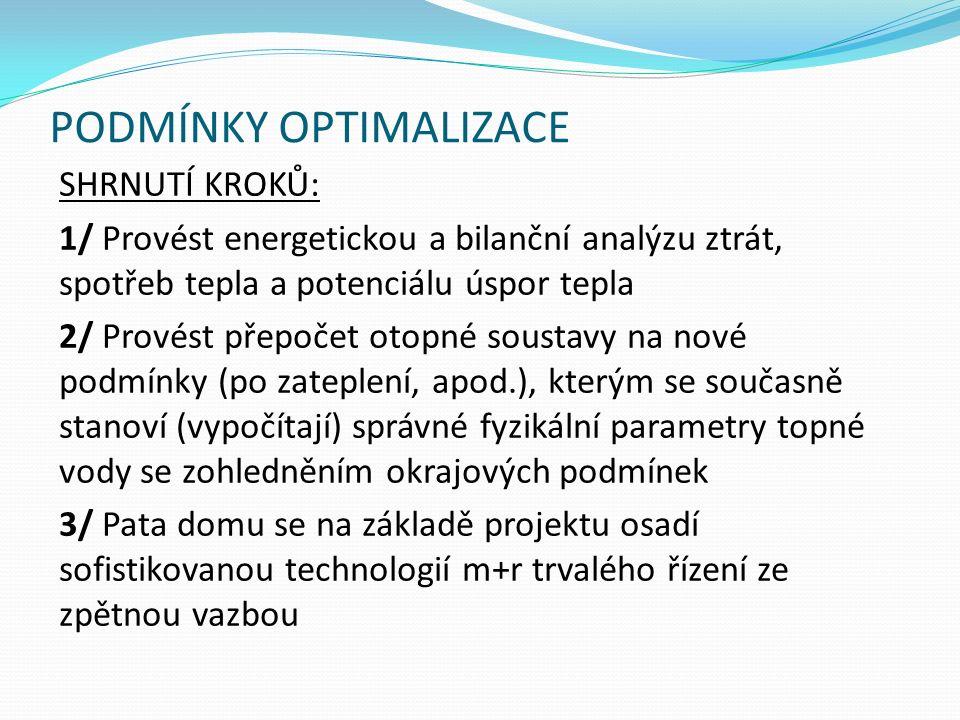 PODMÍNKY OPTIMALIZACE SHRNUTÍ KROKŮ: 1/ Provést energetickou a bilanční analýzu ztrát, spotřeb tepla a potenciálu úspor tepla 2/ Provést přepočet otopné soustavy na nové podmínky (po zateplení, apod.), kterým se současně stanoví (vypočítají) správné fyzikální parametry topné vody se zohledněním okrajových podmínek 3/ Pata domu se na základě projektu osadí sofistikovanou technologií m+r trvalého řízení ze zpětnou vazbou