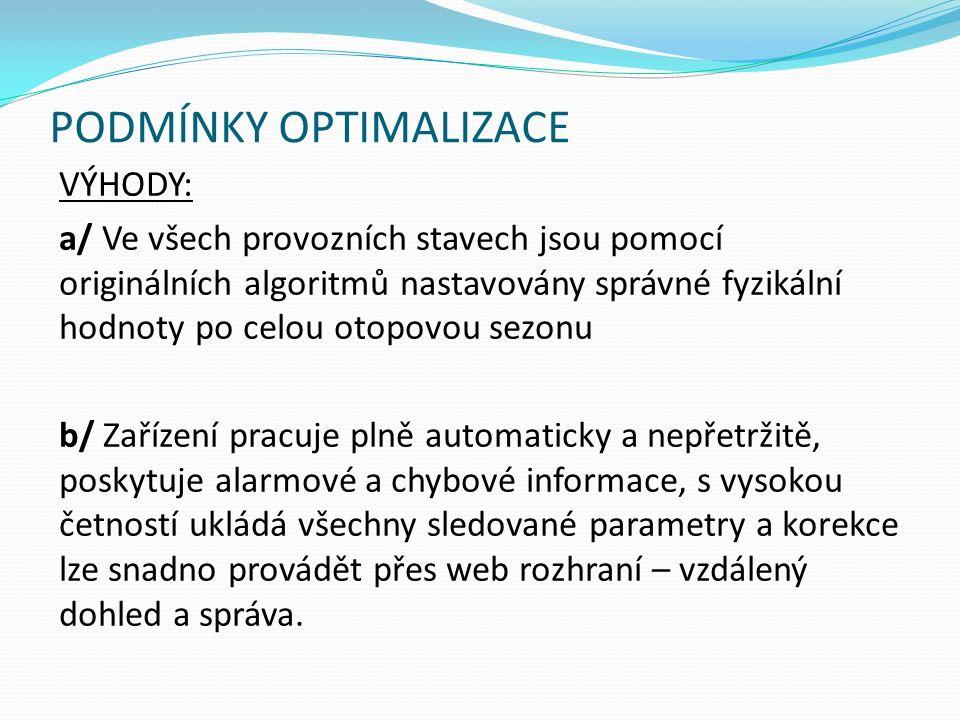PODMÍNKY OPTIMALIZACE VÝHODY: a/ Ve všech provozních stavech jsou pomocí originálních algoritmů nastavovány správné fyzikální hodnoty po celou otopovou sezonu b/ Zařízení pracuje plně automaticky a nepřetržitě, poskytuje alarmové a chybové informace, s vysokou četností ukládá všechny sledované parametry a korekce lze snadno provádět přes web rozhraní – vzdálený dohled a správa.