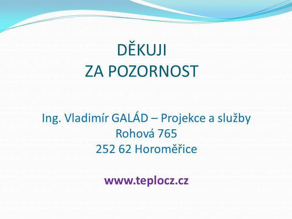 DĚKUJI ZA POZORNOST Ing. Vladimír GALÁD – Projekce a služby Rohová 765 252 62 Horoměřice www.teplocz.cz