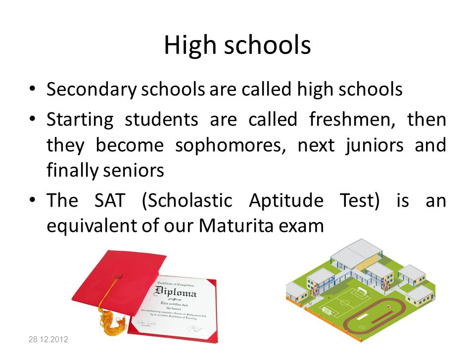 High schools Secondary schools are called high schools Starting students are called freshmen, then they become sophomores, next juniors and finally seniors The SAT (Scholastic Aptitude Test) is an equivalent of our Maturita exam 28.12.2012