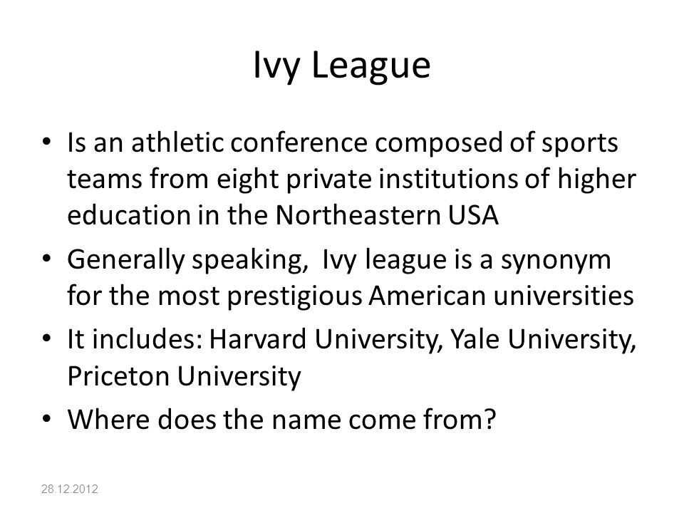 Ivy League Is an athletic conference composed of sports teams from eight private institutions of higher education in the Northeastern USA Generally speaking, Ivy league is a synonym for the most prestigious American universities It includes: Harvard University, Yale University, Priceton University Where does the name come from.