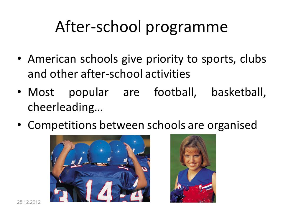 After-school programme American schools give priority to sports, clubs and other after-school activities Most popular are football, basketball, cheerleading… Competitions between schools are organised 28.12.2012