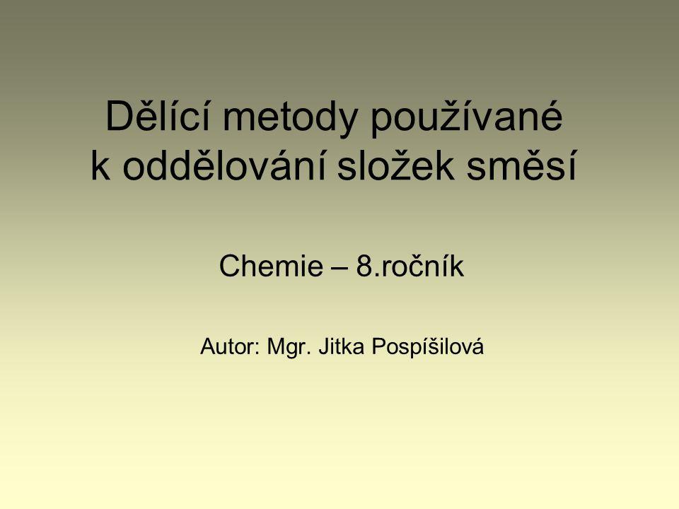 Dělící metody používané k oddělování složek směsí Chemie – 8.ročník Autor: Mgr. Jitka Pospíšilová