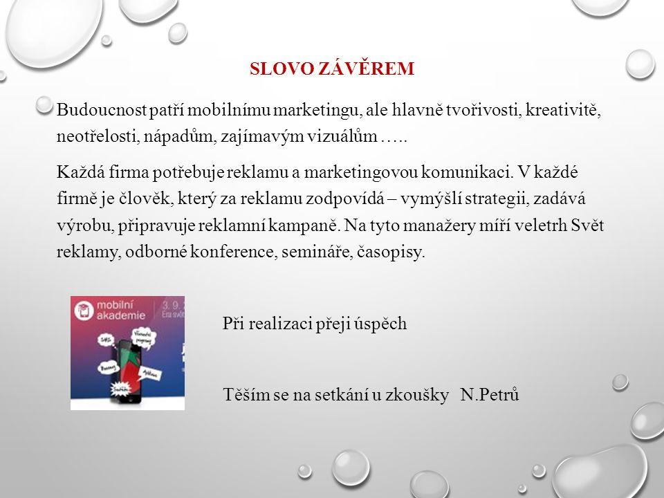 SLOVO ZÁVĚREM Budoucnost patří mobilnímu marketingu, ale hlavně tvořivosti, kreativitě, neotřelosti, nápadům, zajímavým vizuálům ….. Každá firma potře