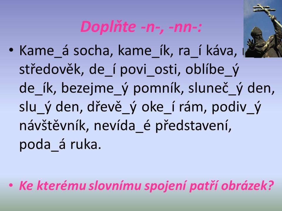 Doplňte -n-, -nn-: Kame_á socha, kame_ík, ra_í káva, ra_ý středověk, de_í povi_osti, oblíbe_ý de_ík, bezejme_ý pomník, sluneč_ý den, slu_ý den, dřevě_ý oke_í rám, podiv_ý návštěvník, nevída_é představení, poda_á ruka.